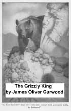 The Grizzly King: a Romance of the Wild ebook by James Oliver Curwood