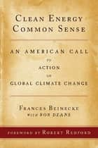Clean Energy Common Sense - An American Call to Action on Global Climate Change ebook by Frances Beinecke, Bob Deans