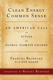 Clean Energy Common Sense - An American Call to Action on Global Climate Change ebook by Frances Beinecke,Bob Deans