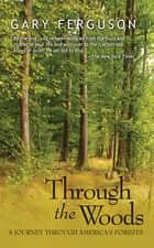 Through the Woods - A Journey Through America's Forests ebook by Gary Ferguson