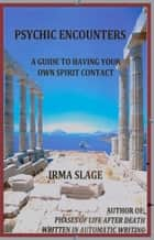 Psychic Encounters, A Guide to Having Your Own Spirit Contact ebook by Irma Slage