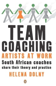 Team Coaching: Artists at Work - South African Coaches Share their Theory and Practice ebook by Helena Dolny