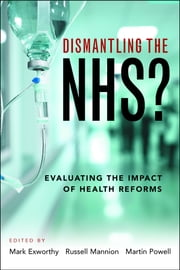 Dismantling the NHS? - Evaluating the impact of health reforms ebook by Mark Exworthy,Russell Mannion