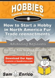 How to Start a Hobby in North America Fur Trade reenactments - How to Start a Hobby in North America Fur Trade reenactments ebook by Buster Merrill