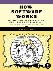 How Software Works - The Magic Behind Encryption, CGI, Search Engines, and Other Everyday Technologies ebook by V. Anton Spraul