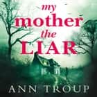 My Mother, The Liar audiobook by Ann Troup