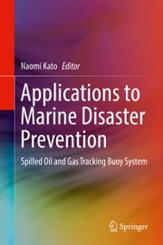 Applications to Marine Disaster Prevention - Spilled Oil and Gas Tracking Buoy System ebook by Naomi Kato