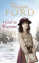 A Girl in Wartime eBook by Maggie Ford
