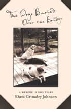 The Dogs Buried Over the Bridge - A Memoir in Dog Years ebook by Rheta Grimsley Johnson