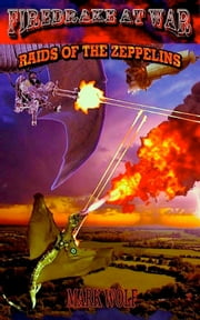 Firedrake At War: Raids Of The Zeppelins ebook by Mark Wolf