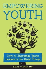 Empowering Youth: How to Encourage Young Leaders to Do Great Things ebook by Curtis, Kelly