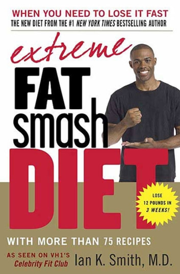Extreme Fat Smash Diet - With More Than 75 Recipes ebook by Ian K. Smith, M.D.