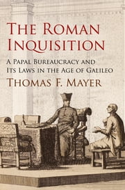 The Roman Inquisition - A Papal Bureaucracy and Its Laws in the Age of Galileo ebook by Thomas F. Mayer