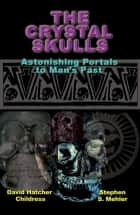 The Crystal Skulls - Astonishing Portals to Man's Past ebook by David Hatcher Childress, Stephen Mehler