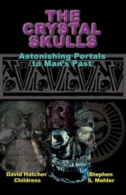 The Crystal Skulls: Astonishing Portals to Mans Past ebook by David Hatcher Childress