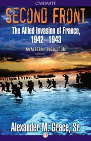 Second Front - The Allied Invasion of France, 1942–43 (An Alternative History) ebook by Alexander M. Grace