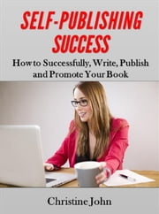 Self-Publishing Success: How to Successfully, Write, Publish and Promote Your Book ebook by Kobo.Web.Store.Products.Fields.ContributorFieldViewModel