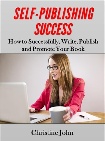 Self-Publishing Success: How to Successfully, Write, Publish and Promote Your Book ebook by Christine John
