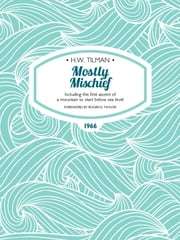 Mostly Mischief - Including the first ascent of a mountain to start below sea level ebook by H.W. Tilman,Roger D. Taylor