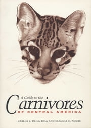 A Guide to the Carnivores of Central America - Natural History, Ecology, and Conservation ebook by Carlos L. de la Rosa,Claudia C. Nocke