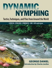 Dynamic Nymphing: Tactics, Techniques, and Flies from Around the World ebook by George Daniel