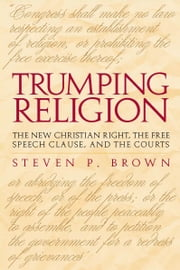 Trumping Religion - The New Christian Right, the Free Speech Clause, and the Courts ebook by Steven P. Brown
