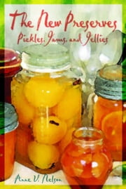 The New Preserves: Pickles, Jams, and Jellies ebook by Nelson, Anne V.