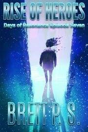 Rise of Heroes: Days of Resonance Episode Seven ebook by Brett P. S.