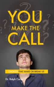 You Make the Call - Choices That Make or Break Us ebook by Dr. Ralph Carter