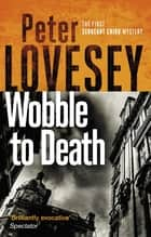 Wobble to Death - The First Sergeant Cribb Mystery ebook by Peter Lovesey