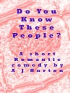 Do You Know These People? A Short Romantic Comedy. ebook by A J Burton