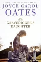 The Gravedigger's Daughter - A Novel ebook by Joyce Carol Oates