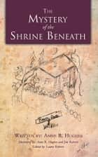 The Mystery of the Shrine Beneath ebook by Anne R. Hughes