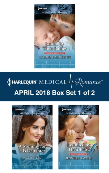 Harlequin Medical Romance April 2018 - Box Set 1 of 2 - Bound by Their Babies\A Mommy for His Daughter\Reunited by Their Baby ebook by Caroline Anderson,Amy Ruttan,Jennifer Taylor