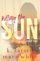Killing The Sun Part 2 ebook by K Larsen, Mara White