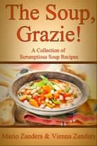 The Soup, Grazie! A Collection of Scrumptious Soup Recipes ebook by Mario Zanders