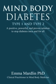Mind Body Diabetes Type 1 and Type 2 - A positive, powerful and proven solution to stop diabetes once and for all ebook by Dr. Emma Mardlin, PhD, MANLP, CNHC, GQHP, BSc, D.Psyc