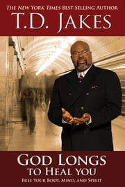 God Longs to Heal You - Free Your Body, Mind, and Spirit ebook by T. D. Jakes