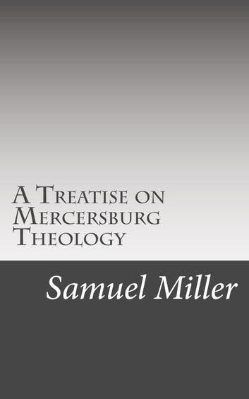 A Treatise on Mercersburg Theology - Mercersburg and Modern Theology Compared ebook by Samuel Miller