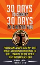 30 Days To Clarity, 30 Days To A Better You: Daily Insights & Matching Affirmations of The Heart - Towards A Greater Sense of Peace and Clarity ebook by Peta Jane Kayes