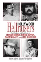 Hollywood Hellraisers - The Wild Lives and Fast Times of Marlon Brando, Dennis Hopper, Warren Beatty, and Jack Nicholson ebook by Robert Sellers