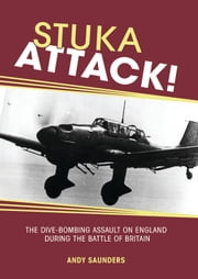 Stuka Attack - The Dive Bombing Assault on England During the Battle of Britain ebook by Andy Saunders