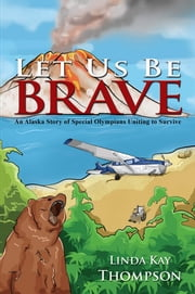 Let Us Be Brave - An Alaska Story of Special Olympians Uniting to Survive ebook by Linda Thompson
