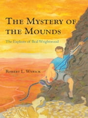 The Mystery of the Mounds - The Exploits of Beal Wrightwood ebook by Robert L. Wyrick