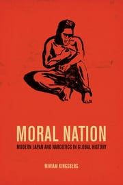 Moral Nation - Modern Japan and Narcotics in Global History ebook by Miriam Kingsberg