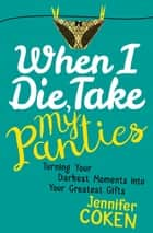 When I Die, Take My Panties - Turning Your Darkest Moments into Your Greatest Gifts ebook by Jennifer Coken