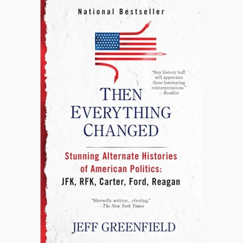 Then Everything Changed - Stunning Alternate Histories of American Politics: JFK, RFK, Carter, Ford,Reagan audiobook by Jeff Greenfield