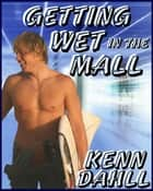 Getting Wet In the Mall ebook by Kenn Dahll