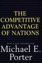 Competitive Advantage of Nations - Creating and Sustaining Superior Performance ebook by Michael E. Porter