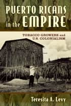 Puerto Ricans in the Empire - Tobacco Growers and U.S. Colonialism ebook by Teresita A. Levy